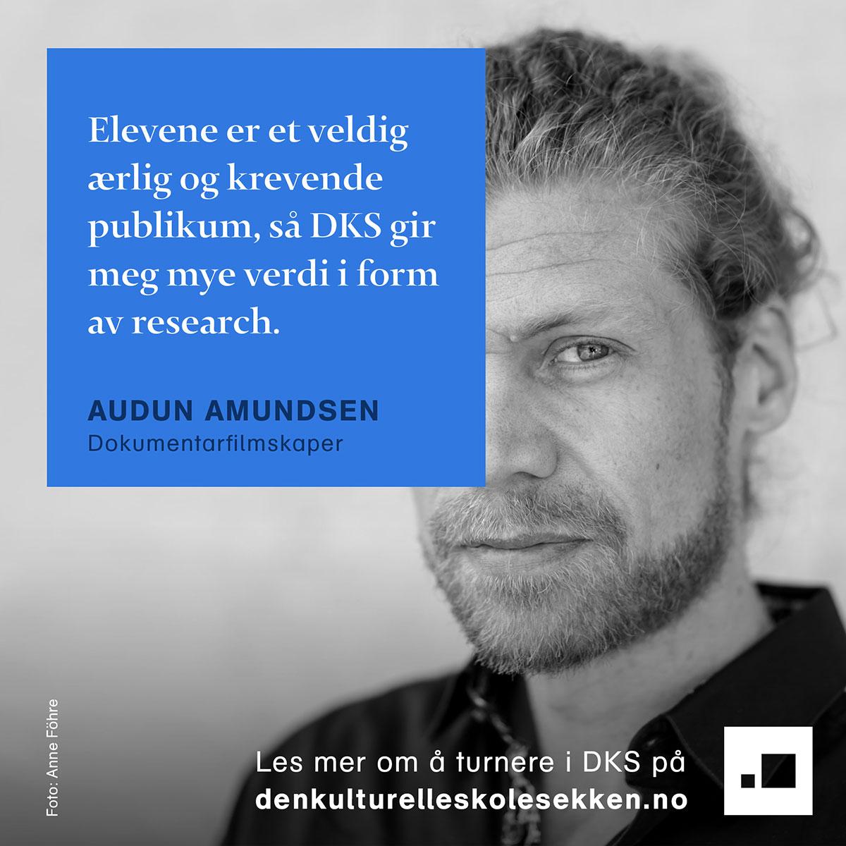 Sitat: Elevene er et veldig ærlig og krevende publikum, så DKS gir meg mye verdi i form av research. - Audun Amundsen