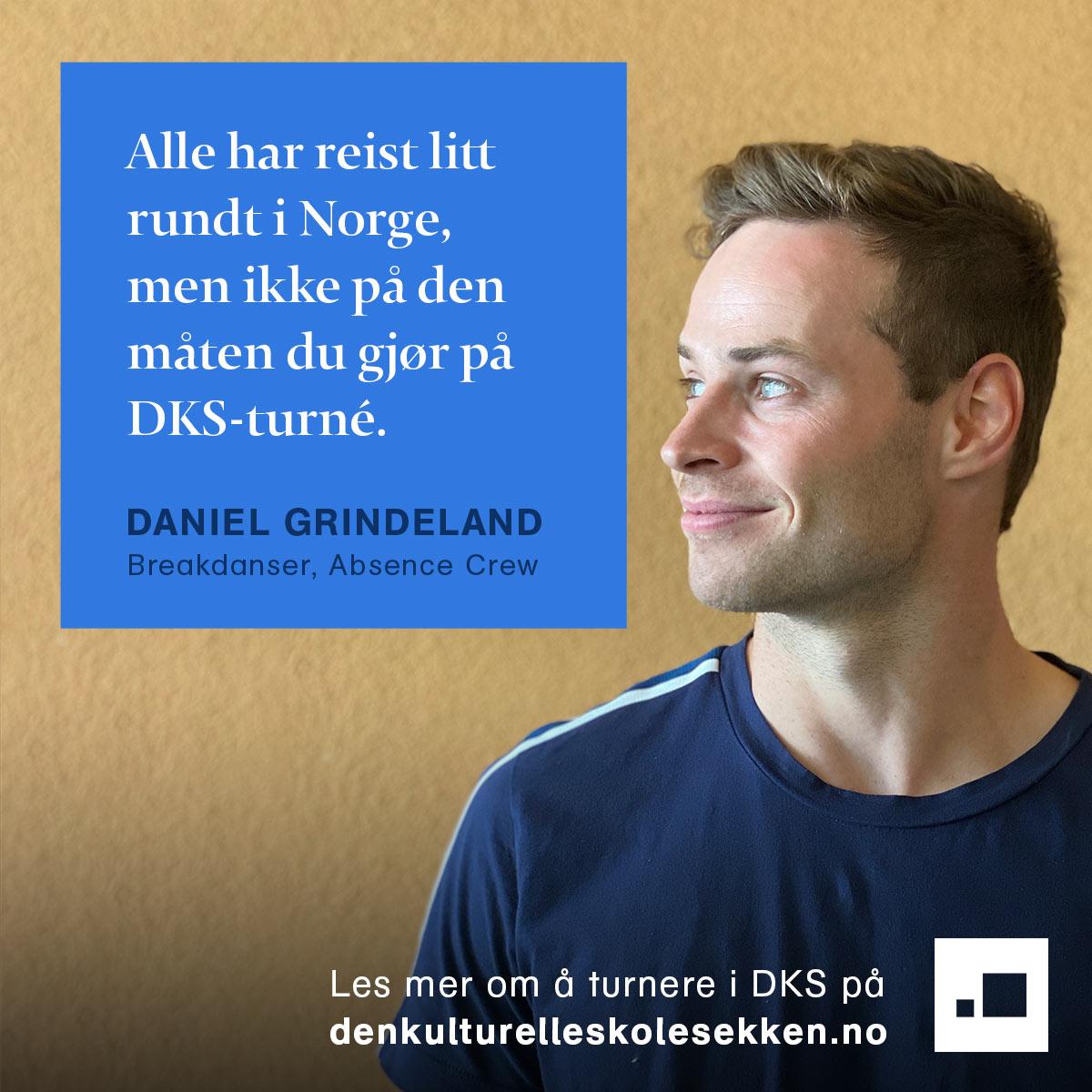 Sitat: Alle har reist litt rundt i Norge, men ikke på den måten du gjør på en DKS-turné. - Daniel Grindeland